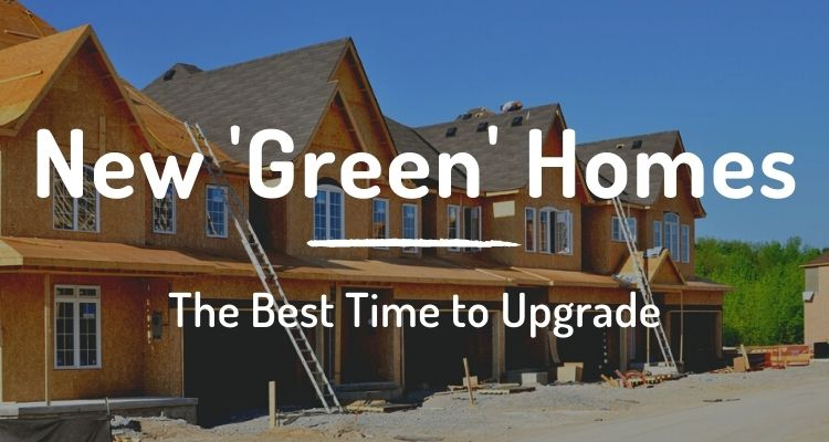 New 'green' homes: the best time to upgrade